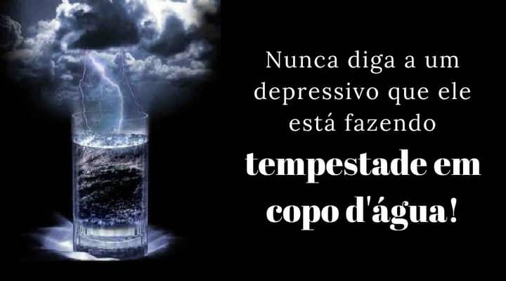 Nunca diga a um depressivo que ele está fazendo uma tempestade em um copo d'água